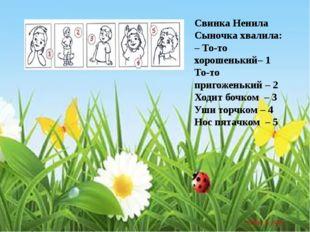 Свинка Ненила Сыночка хвалила: – То-то хорошенький– 1 То-то пригоженький – 2