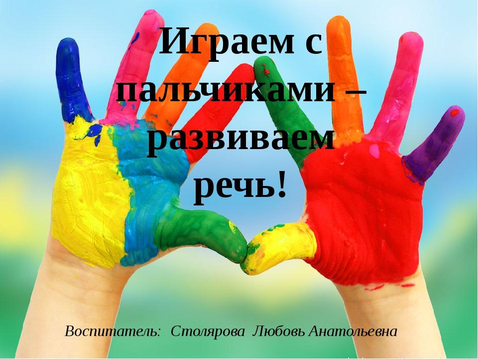 Играем с пальчиками – развиваем речь! Воспитатель: Столярова Любовь Анатолье...