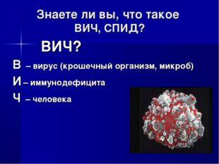 Знаете ли вы, что такое ВИЧ, СПИД? ВИЧ? В – вирус (крошечный организм, микроб