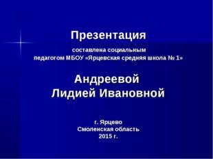 Презентация составлена социальным педагогом МБОУ «Ярцевская средняя школа № 1