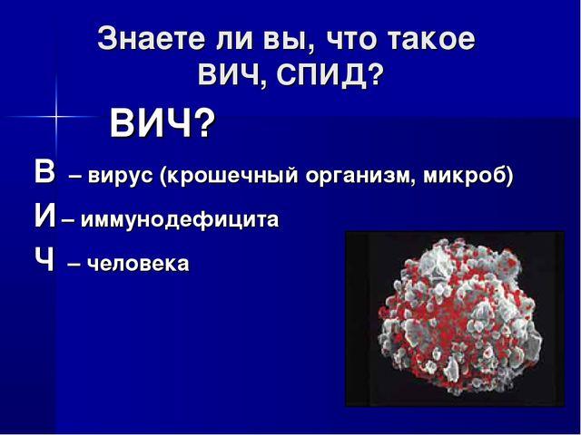 Знаете ли вы, что такое ВИЧ, СПИД? ВИЧ? В – вирус (крошечный организм, микроб...