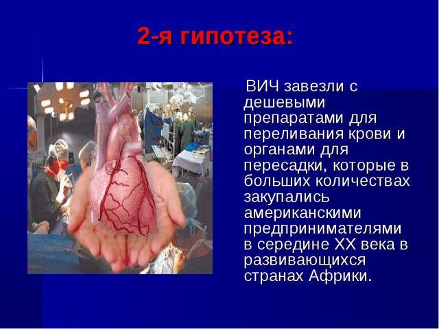 2-я гипотеза: ВИЧ завезли с дешевыми препаратами для переливания крови и орг...