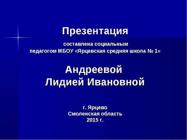 Презентация составлена социальным педагогом МБОУ «Ярцевская средняя школа № 1...