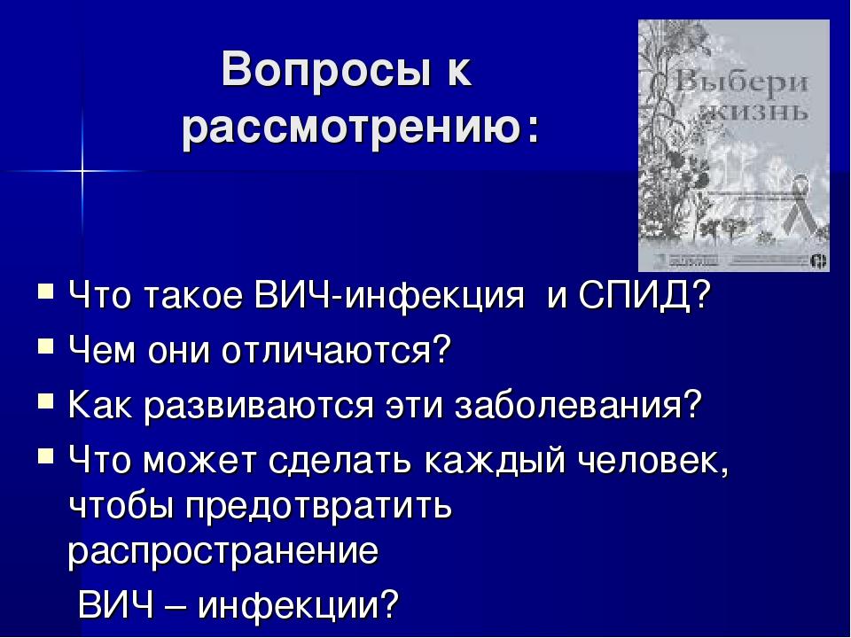 Вопросы к рассмотрению: Что такое ВИЧ-инфекция и СПИД? Чем они отличаются? К...
