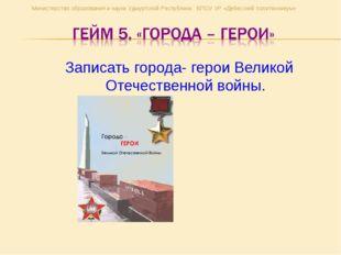 Записать города- герои Великой Отечественной войны. Министерство образования