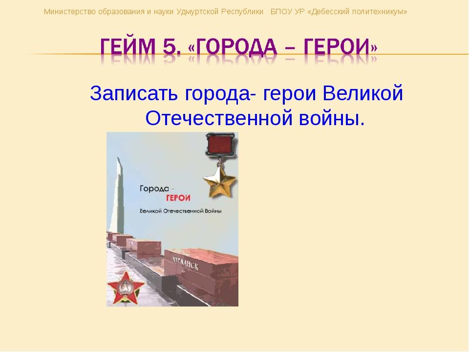 Записать города- герои Великой Отечественной войны. Министерство образования...
