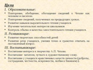 Цели Образовательные:  Повторение, обобщение, обогащение сведений о Чехове к