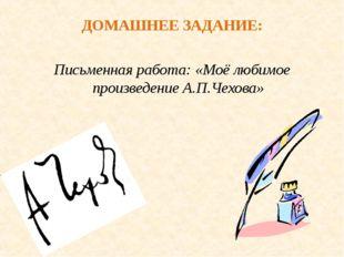 ДОМАШНЕЕ ЗАДАНИЕ: Письменная работа: «Моё любимое произведение А.П.Чехова»