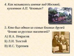 4. Как называлось имение под Москвой, купленное А.П. Чеховым? 5. Кто был одни