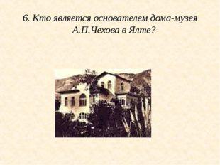 6. Кто является основателем дома-музея А.П.Чехова в Ялте?
