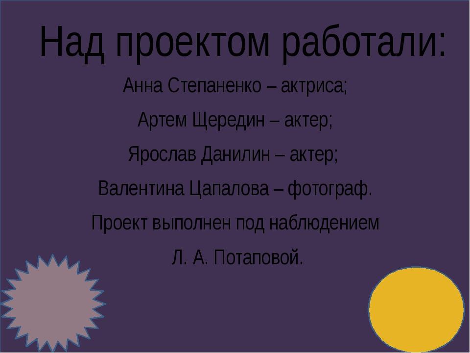 Над проектом работали: Анна Степаненко – актриса; Артем Щередин – актер; Яро...