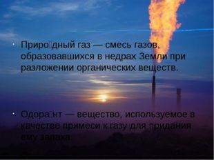 Приро́дный газ — смесь газов, образовавшихся в недрах Земли при разложении ор