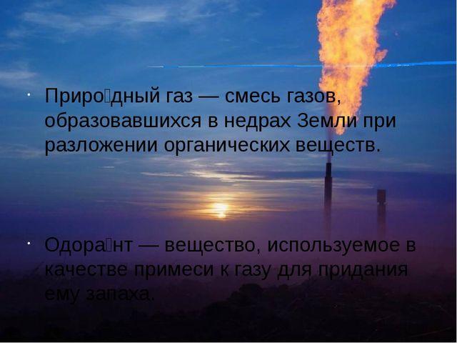 Приро́дный газ — смесь газов, образовавшихся в недрах Земли при разложении ор...