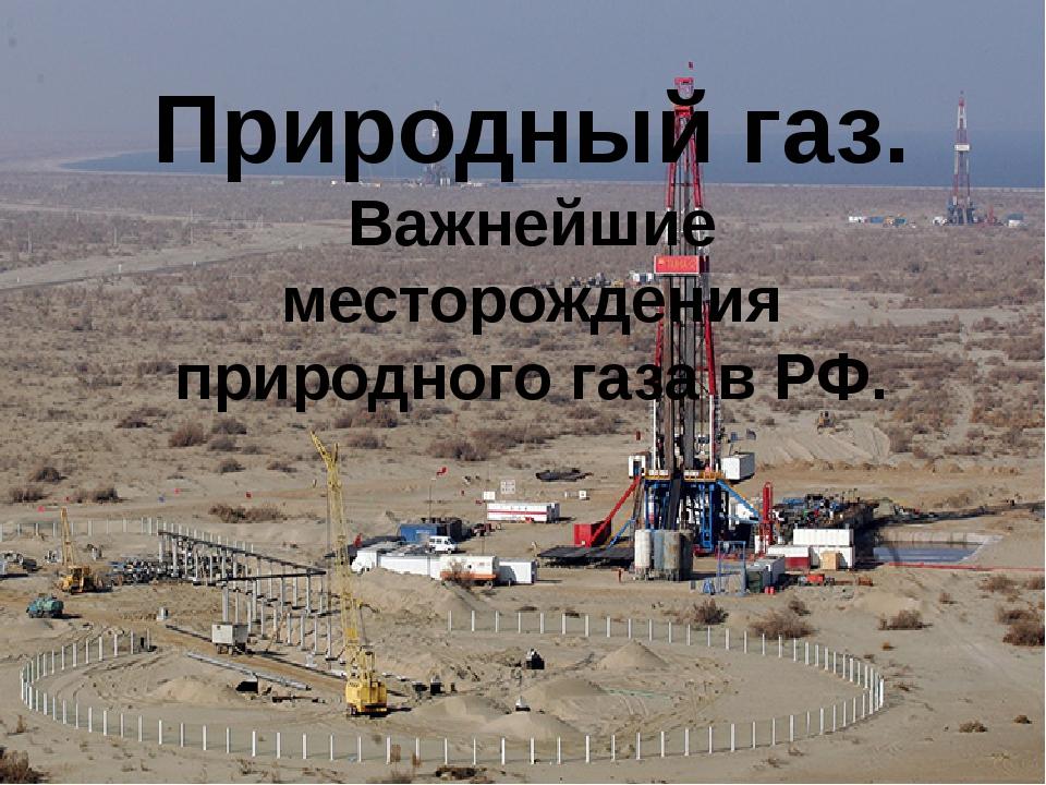 Природный газ. Важнейшие месторождения природного газа в РФ.