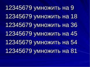 12345679 умножить на 9 12345679 умножить на 18 12345679 умножить на 36 123456