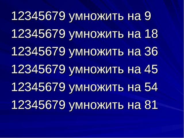 12345679 умножить на 9 12345679 умножить на 18 12345679 умножить на 36 123456...