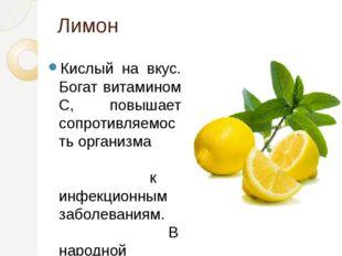 Лимон Кислый на вкус. Богат витамином С, повышает сопротивляемость организма