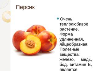 Персик Очень теплолюбивое растение. Форма удлинённая, яйцеобразная. Полезные