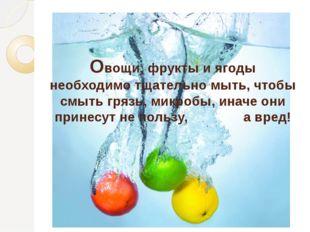 Овощи, фрукты и ягоды необходимо тщательно мыть, чтобы смыть грязь, микробы,
