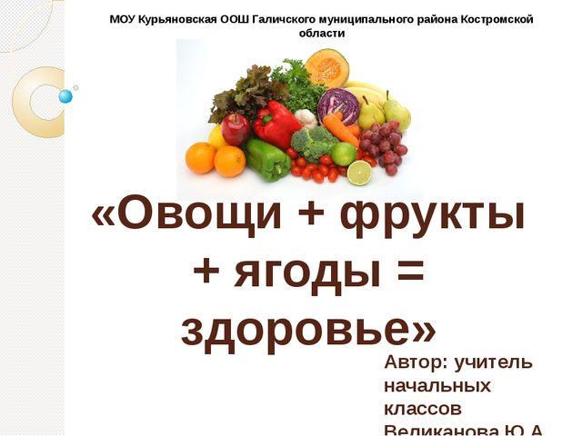 «Овощи + фрукты + ягоды = здоровье» Автор: учитель начальных классов Великано...