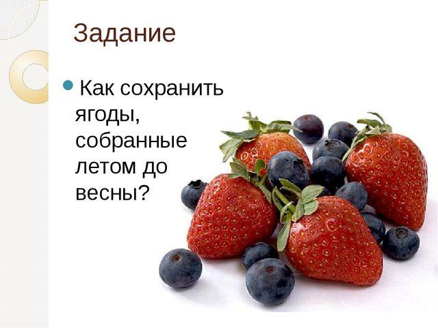 Задание Как сохранить ягоды, собранные летом до весны?