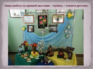 Наши работы на краевой выставке : «Кубань – планета детства»