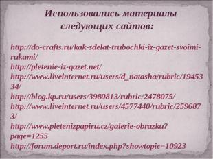 Использовались материалы следующих сайтов: http://do-crafts.ru/kak-sdelat-tr