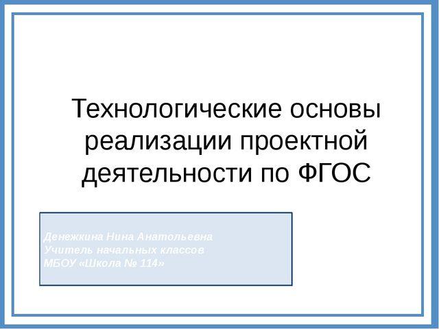 Технологические основы реализации проектной деятельности по ФГОС Денежкина Ни...