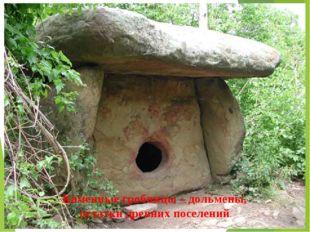 Каменные гробницы – дольмены, остатки древних поселений