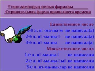 Единственное число 1-е л. яҙ-ма-ны-м не написал(а) 2-е л. яҙ-ма-ны-ң не напи