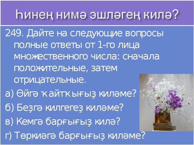 249. Дайте на следующие вопросы полные ответы от 1-го лица множественного чис...