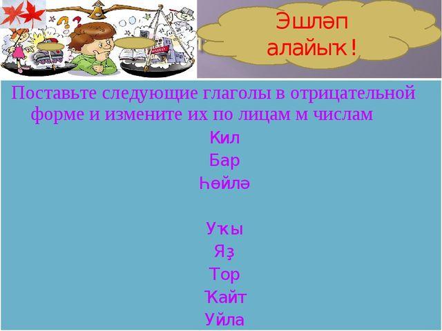 Поставьте следующие глаголы в отрицательной форме и измените их по лицам м чи...