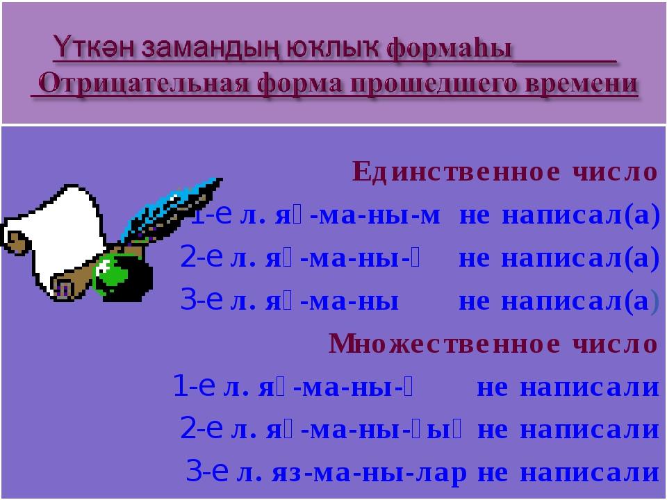 Единственное число 1-е л. яҙ-ма-ны-м не написал(а) 2-е л. яҙ-ма-ны-ң не напи...
