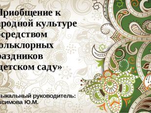 «Приобщение к народной культуре посредством фольклорных праздников в детском