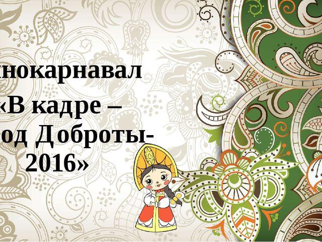 Кинокарнавал «В кадре – город Доброты-2016»