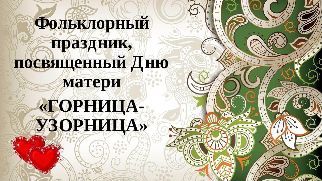 Фольклорный праздник, посвященный Дню матери «ГОРНИЦА-УЗОРНИЦА»