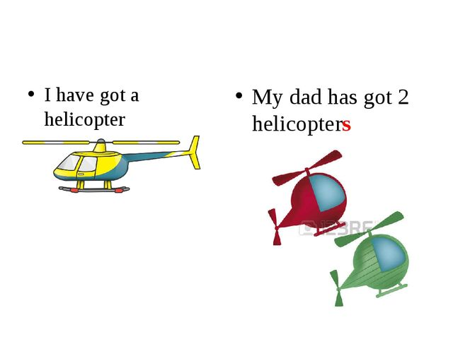 I have got a helicopter My dad has got 2 helicopters