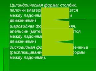 Цилиндрическая форма: столбик, палочки (материал раскатывается между ладонями