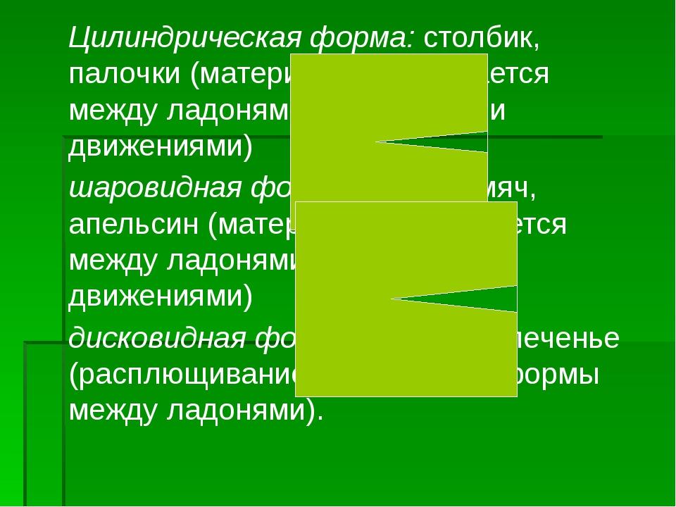 Цилиндрическая форма: столбик, палочки (материал раскатывается между ладонями...