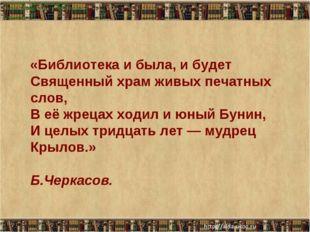 Библиотека и была, и будет Священный храм живых печатных слов, В её жрецах хо