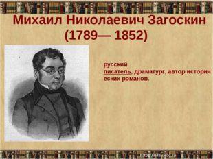 Михаил Николаевич Загоскин (1789— 1852) русский писатель,драматург,автор