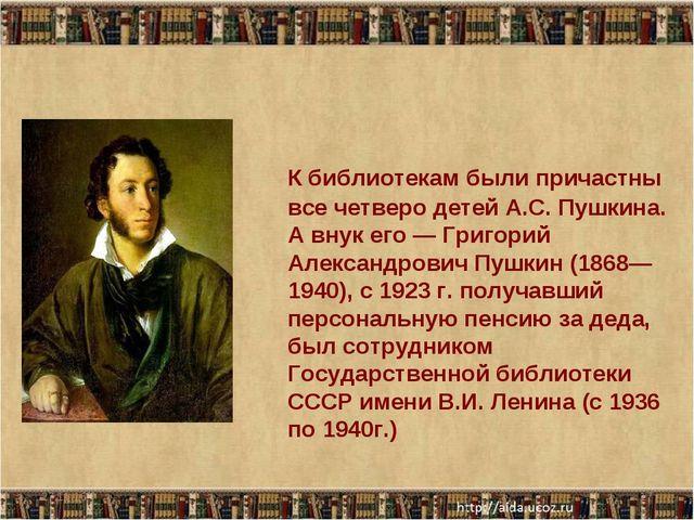 К библиотекам были причастны все четверо детей А.С. Пушкина. А внук его — Гр...