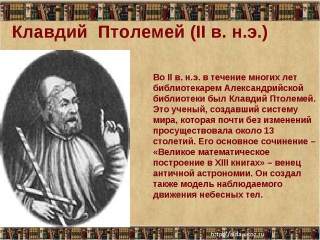 Клавдий Птолемей (II в. н.э.) Во II в. н.э. в течение многих лет библиотекаре...