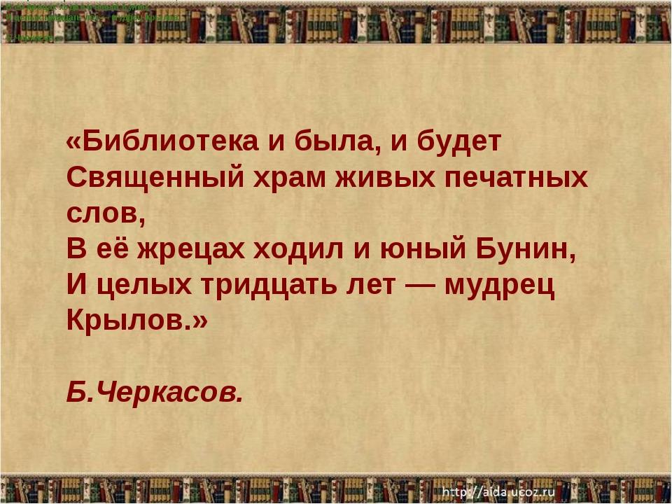 Библиотека и была, и будет Священный храм живых печатных слов, В её жрецах хо...
