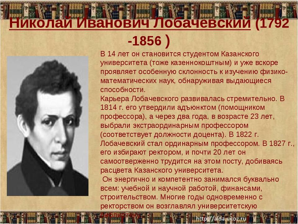 Николай Иванович Лобачевский (1792 -1856 ) В 14 лет он становится студентом К...