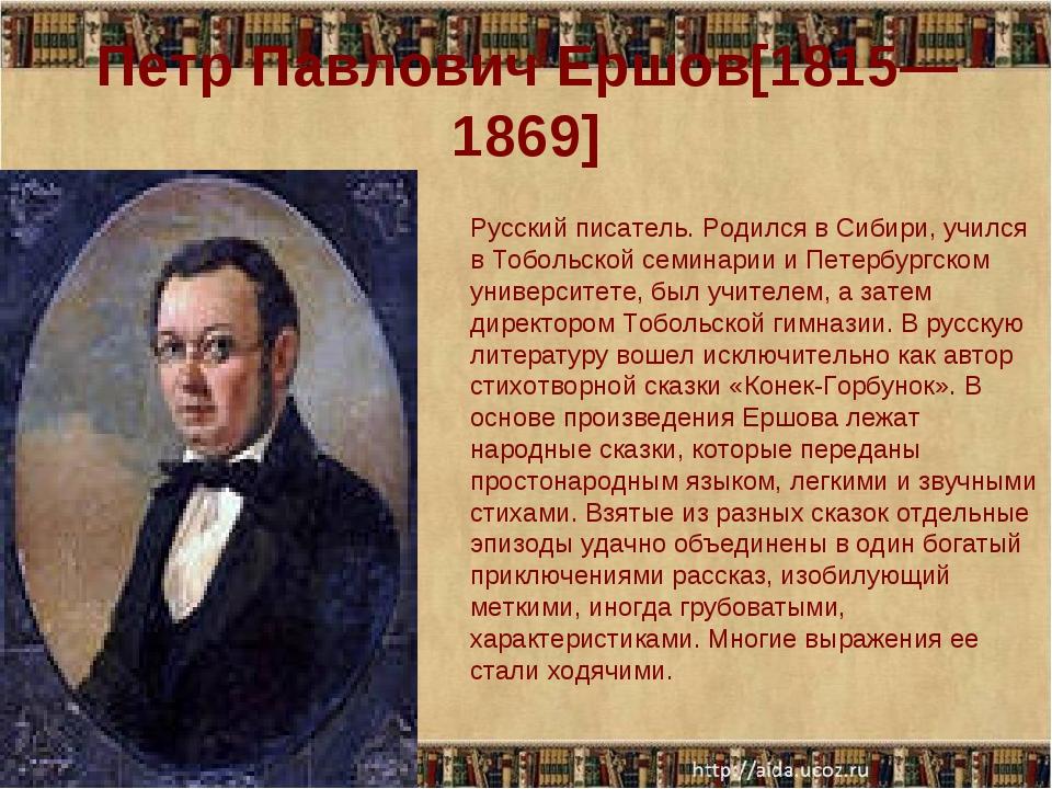 Петр Павлович Ершов[1815—1869] Русский писатель. Родился в Сибири, учился в Т...