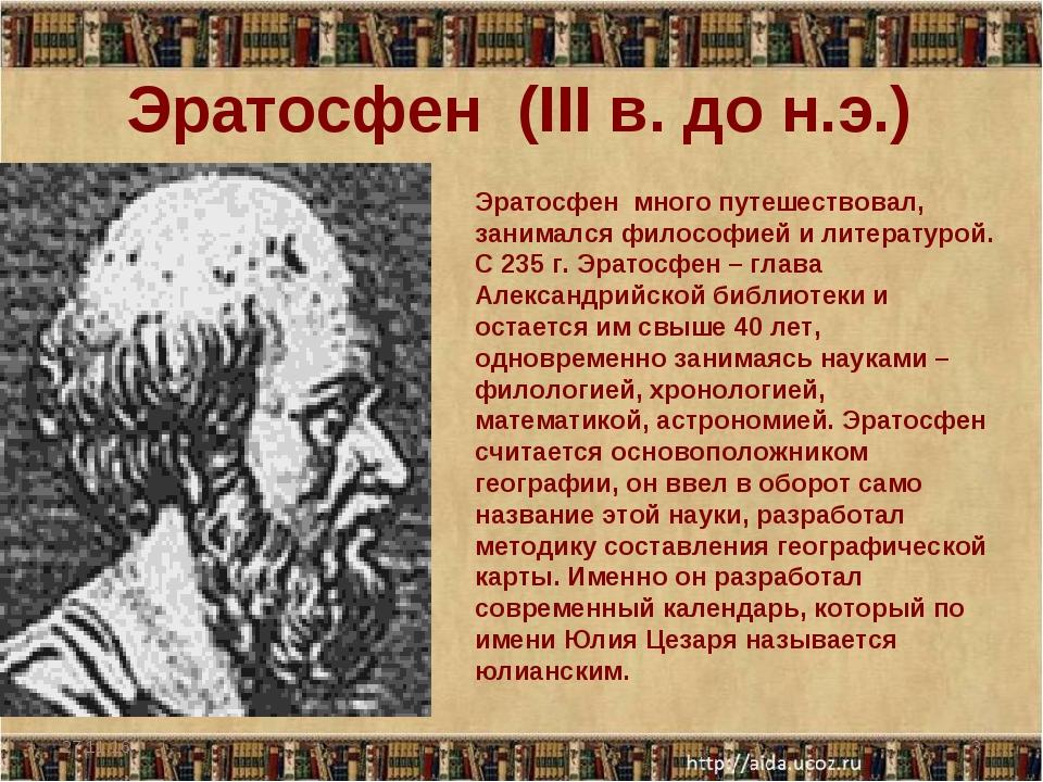* * Эратосфен (III в. до н.э.) Эратосфен много путешествовал, занимался филос...