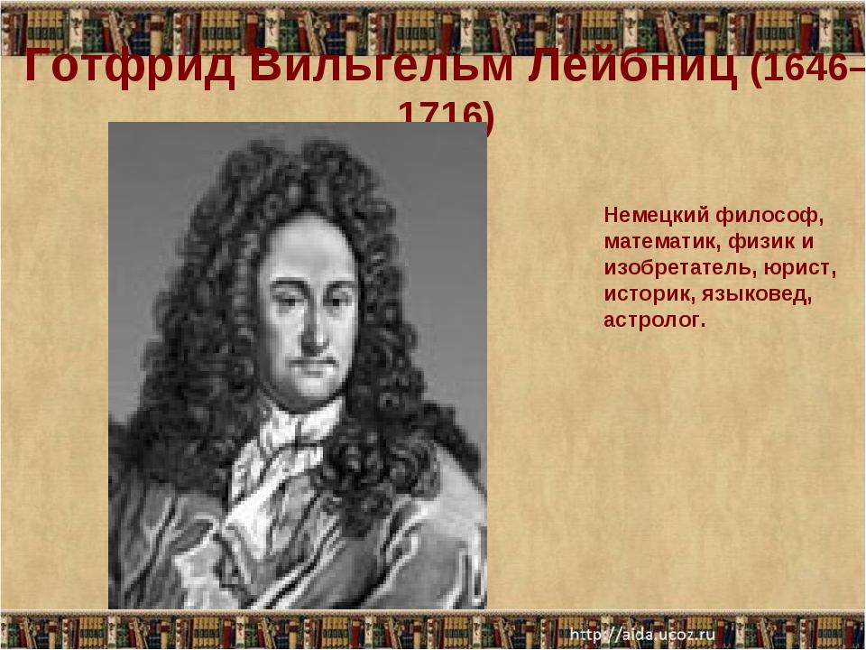Готфрид Вильгельм Лейбниц (1646–1716) Немецкий философ, математик, физик и из...