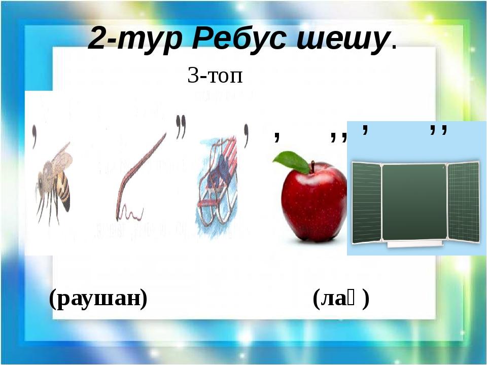 2-тур Ребус шешу. 3-топ (раушан) (лақ) , ,, , ,,
