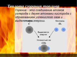 Теплота сгорания топлива Горение - это соединение атомов углерода с двумя ато